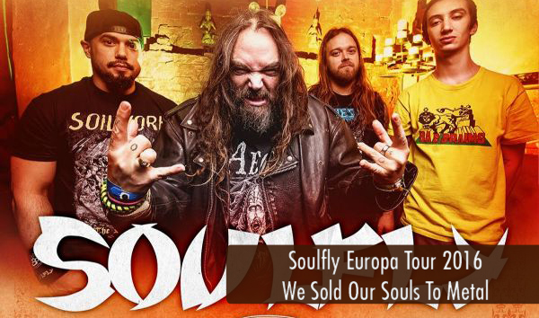 Soulfly Europatour 2016 We Sold Our Souls to Metal